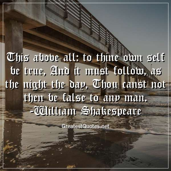 This above all: to thine own self be true, And it must follow, as the night the day, Thou canst not then be false to any man. -William Shakespeare