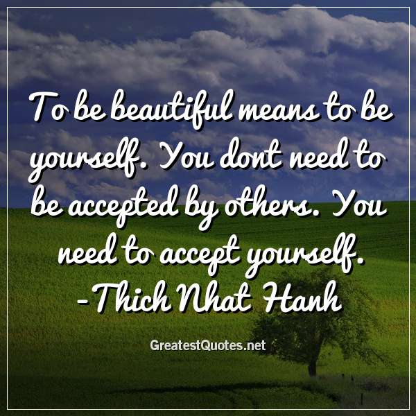 To be beautiful means to be yourself. You dont need to be accepted by others. You need to accept yourself. -Thich Nhat Hanh