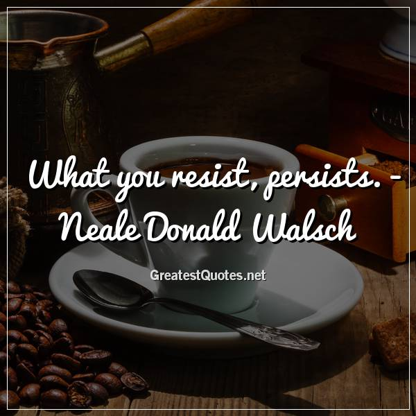 What you resist, persists. - Neale Donald Walsch