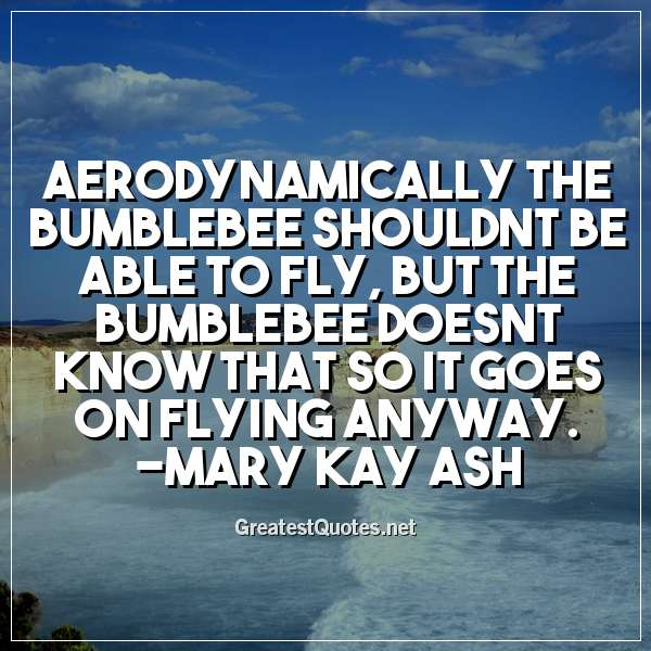 Quote: Aerodynamically the bumblebee shouldnt be able to fly, but the bumblebee doesnt know that so it goes on flying anyway. - Mary Kay Ash