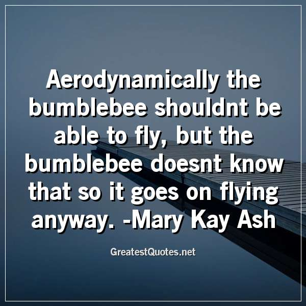 Aerodynamically the bumblebee shouldnt be able to fly, but the bumblebee doesnt know that so it goes on flying anyway. - Mary Kay Ash