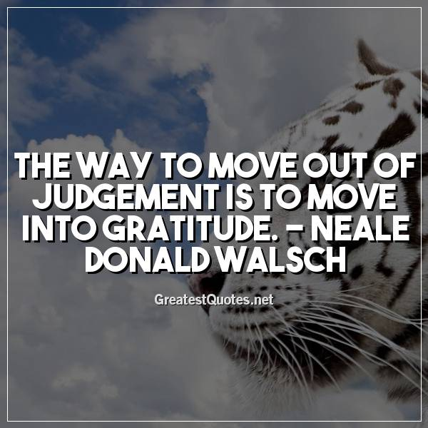 The way to move out of judgement is to move into gratitude. -Neale Donald Walsch