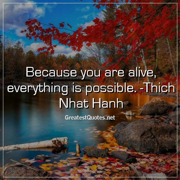 Because you are alive, everything is possible. -Thich Nhat Hanh