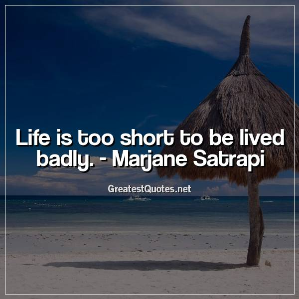 Life is too short to be lived badly. - Marjane Satrapi