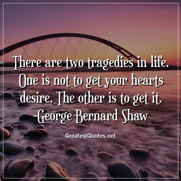 There are two tragedies in life. One is not to get your hearts desire. The other is to get it. - George Bernard Shaw