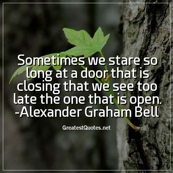 Sometimes we stare so long at a door that is closing that we see too late the one that is open. - Alexander Graham Bell