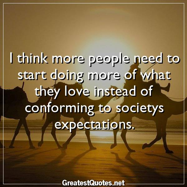 I think more people need to start doing more of what they love instead of conforming to societys expectations.