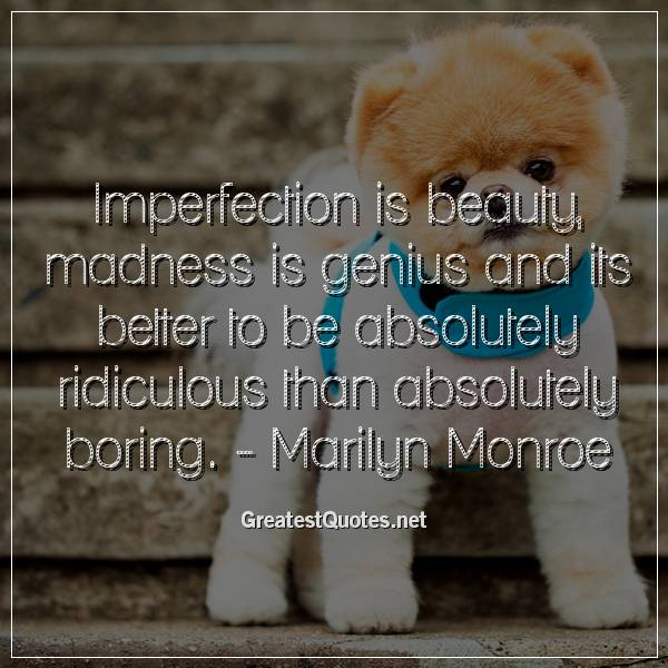 Imperfection is beauty, madness is genius and its better to be absolutely ridiculous than absolutely boring. -Marilyn Monroe