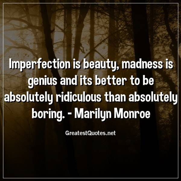 Imperfection is beauty, madness is genius and its better to be absolutely ridiculous than absolutely boring. - Marilyn Monroe