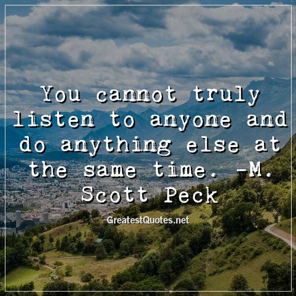 You cannot truly listen to anyone and do anything else at the same time. - M. Scott Peck
