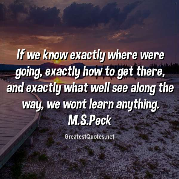 If we know exactly where were going, exactly how to get there, and exactly what well see along the way, we wont learn anything. M.S.Peck