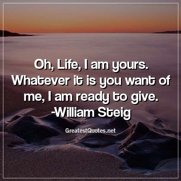 Oh, Life, I am yours. Whatever it is you want of me, I am ready to give. - William Steig