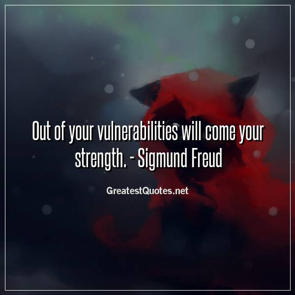 Out of your vulnerabilities will come your strength. - Sigmund Freud
