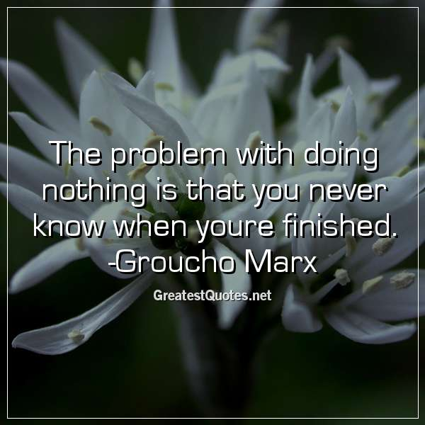 The problem with doing nothing is that you never know when youre finished. -Groucho Marx