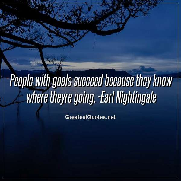 People with goals succeed because they know where theyre going. - Earl Nightingale