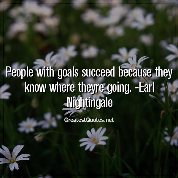People with goals succeed because they know where theyre going. -Earl Nightingale