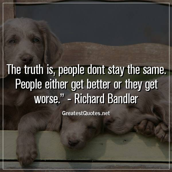The truth is, people dont stay the same. People either get better or they get worse. -Richard Bandler