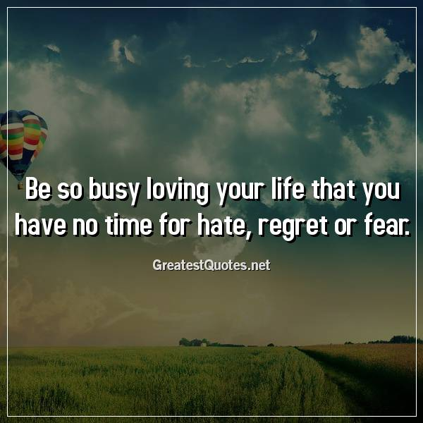 Quote: Be so busy loving your life that you have no time for hate, regret or fear.