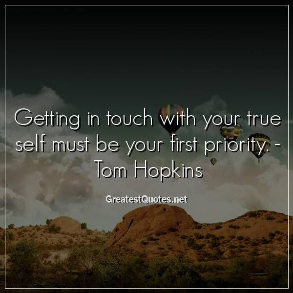 Getting in touch with your true self must be your first priority. -Tom Hopkins