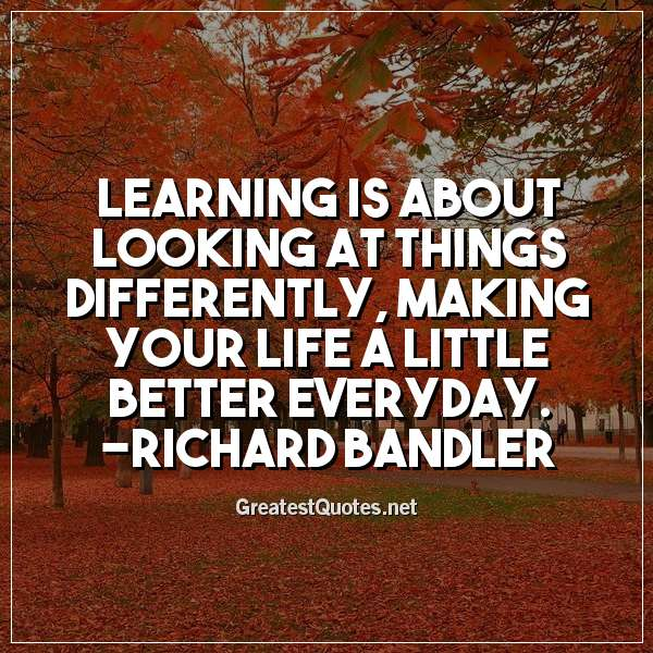 Learning is about looking at things differently, making your life a little better everyday. - Richard Bandler