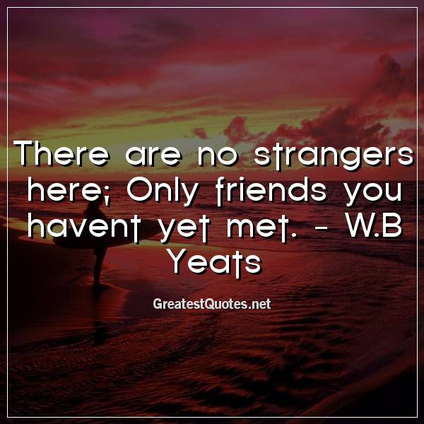There are no strangers here, Only friends you havent yet met. -W.B Yeats
