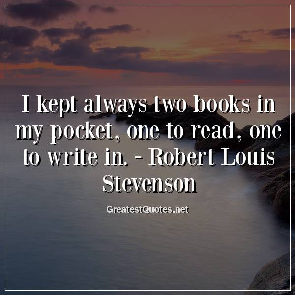 I kept always two books in my pocket, one to read, one to write in. -Robert Louis Stevenson