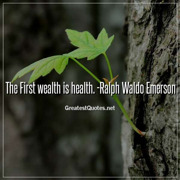 The First wealth is health. - Ralph Waldo Emerson