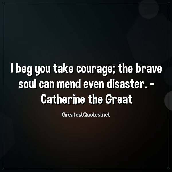 I beg you take courage, the brave soul can mend even disaster. -Catherine the Great