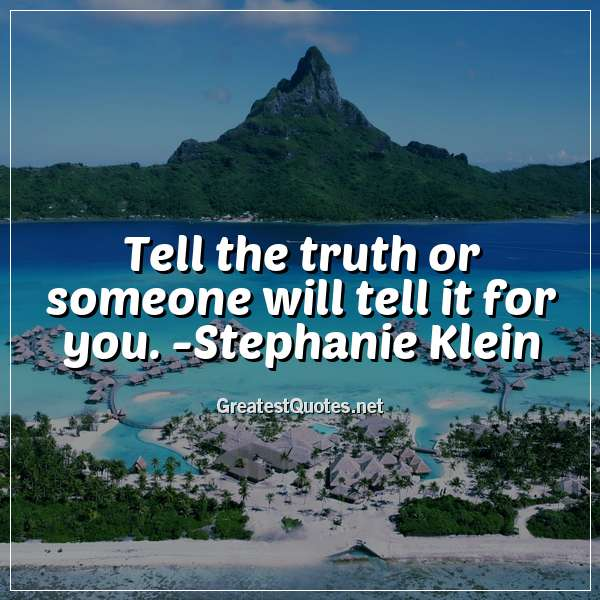Quote: Tell the truth or someone will tell it for you. - Stephanie Klein