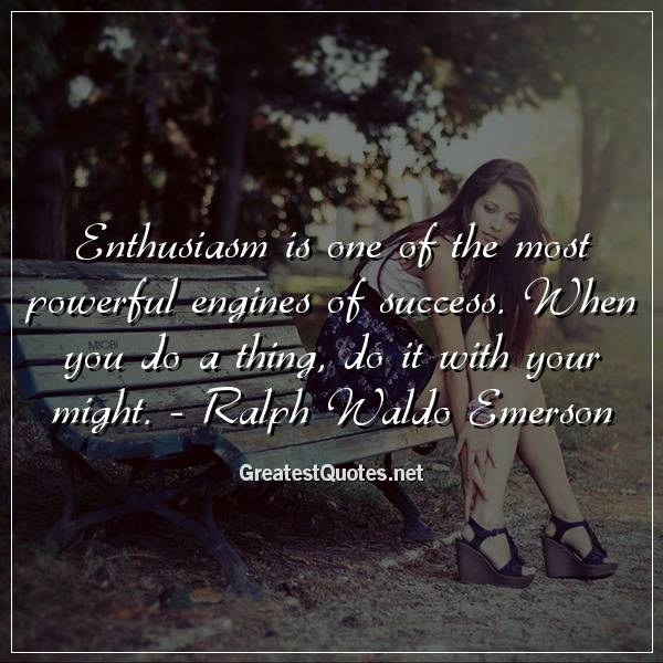 Enthusiasm is one of the most powerful engines of success. When you do a thing, do it with your might. - Ralph Waldo Emerson