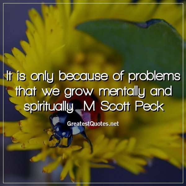 It is only because of problems that we grow mentally and spiritually. - M. Scott Peck