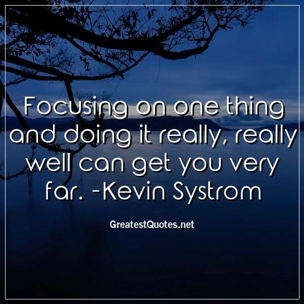 Focusing on one thing and doing it really, really well can get you very far. -Kevin Systrom