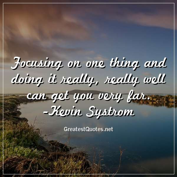 Focusing on one thing and doing it really, really well can get you very far. - Kevin Systrom