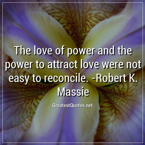 The love of power and the power to attract love were not easy to reconcile. - Robert K. Massie