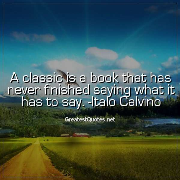 A classic is a book that has never finished saying what it has to say. - Italo Calvino