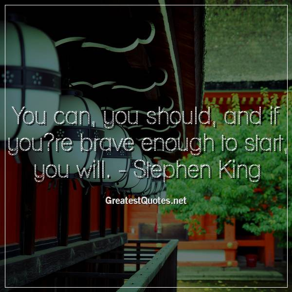 You can, you should, and if you?re brave enough to start, you will. - Stephen King