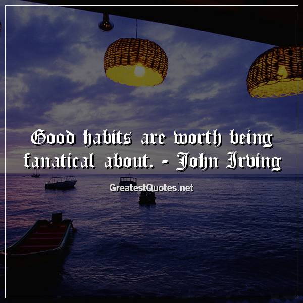 Good habits are worth being fanatical about. - John Irving
