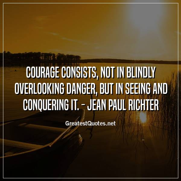 Courage consists, not in blindly overlooking danger, but in seeing and conquering it. -Jean Paul Richter