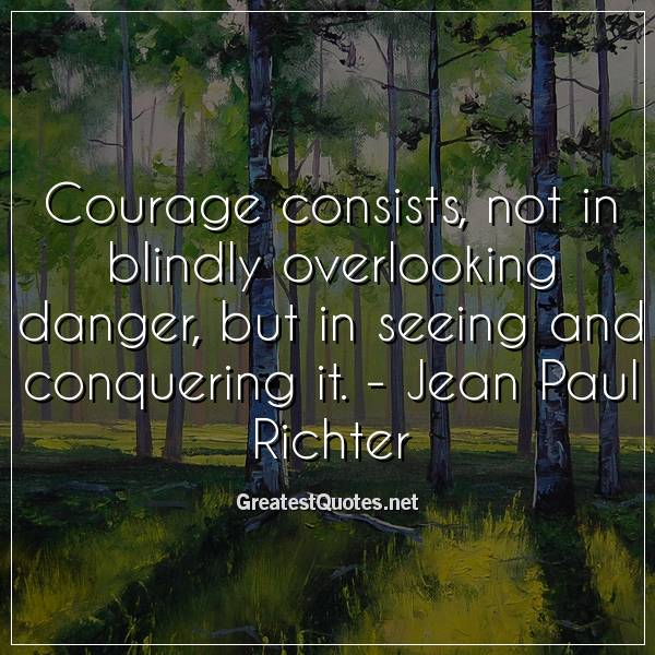 Courage consists, not in blindly overlooking danger, but in seeing and conquering it. - Jean Paul Richter
