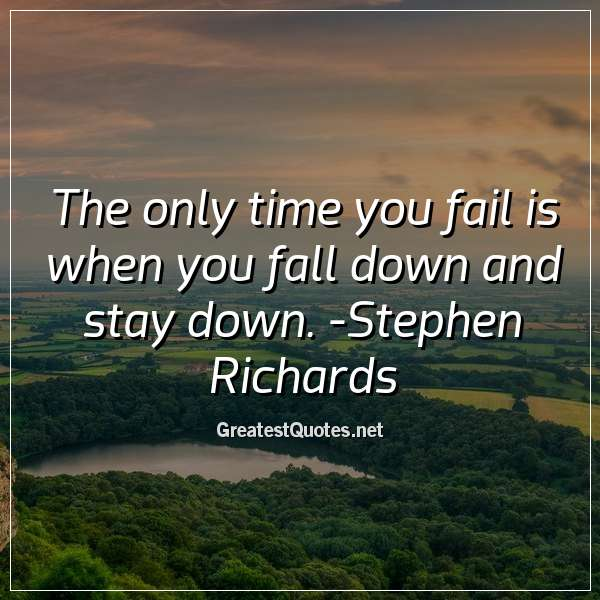 The only time you fail is when you fall down and stay down. - Stephen Richards