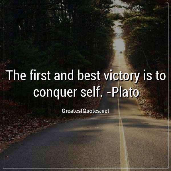 The first and best victory is to conquer self. - Plato