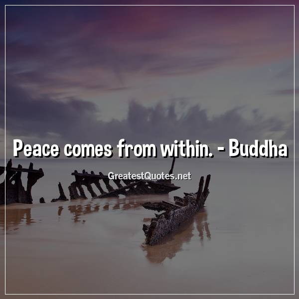 Peace comes from within. - Buddha