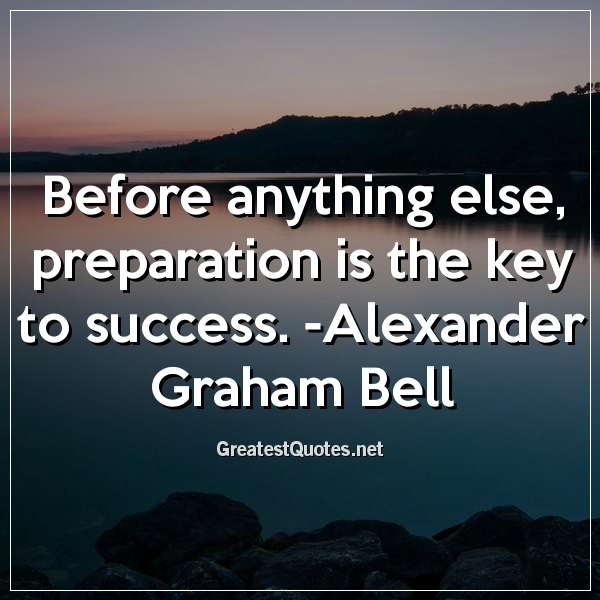 Before anything else, preparation is the key to success. -Alexander Graham Bell