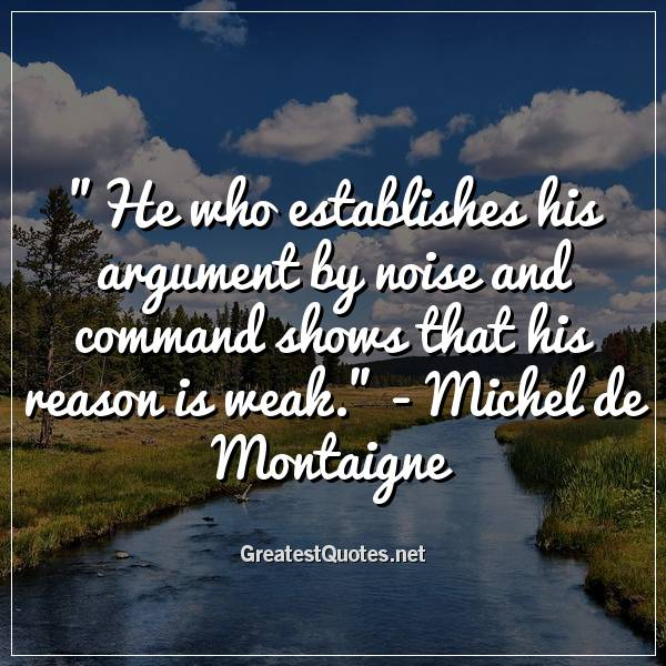 He who establishes his argument by noise and command shows that his reason is weak. -Michel de Montaigne