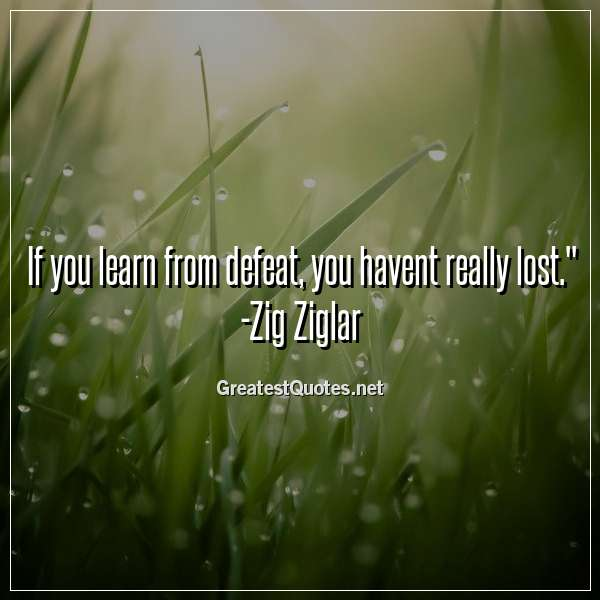 If you learn from defeat, you havent really lost. -Zig Ziglar