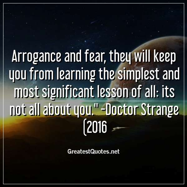 Arrogance and fear; they will keep you from learning the simplest and most significant lesson of all: its not all about you. - Doctor Strange (2016)