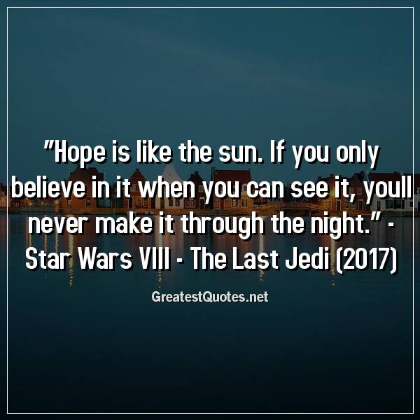 """""""Hope is like the sun. If you only believe in it when you can see it, youll never make it through the night."""" - Star Wars VIII - The Last Jedi (2017)"""