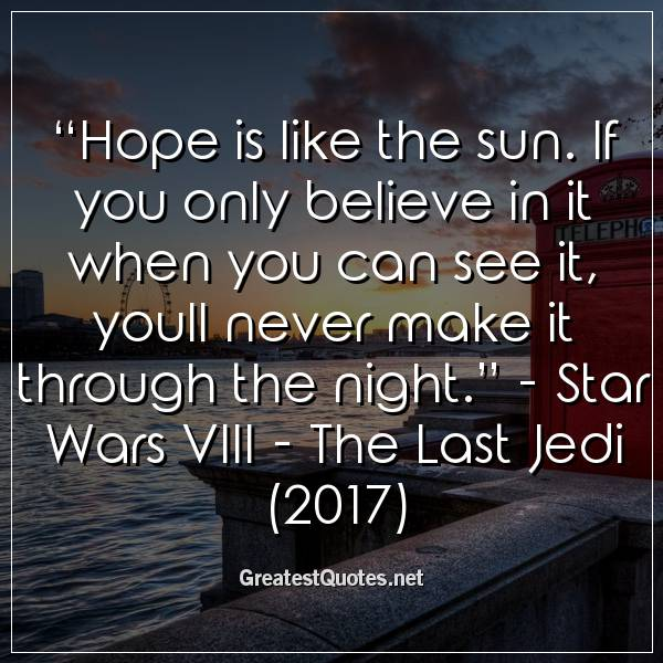 """Hope is like the sun. If you only believe in it when you can see it, youll never make it through the night."" - Star Wars VIII - The Last Jedi (2017)"