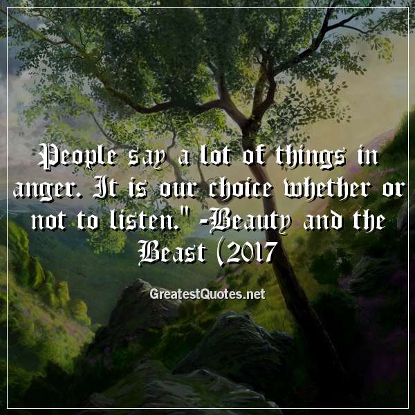 People say a lot of things in anger. It is our choice whether or not to listen. - Beauty and the Beast (2017)