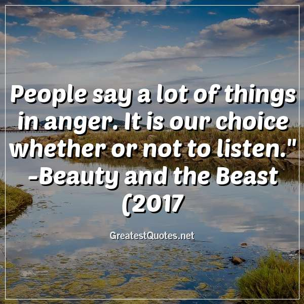 People say a lot of things in anger. It is our choice whether or not to listen. -Beauty and the Beast (2017